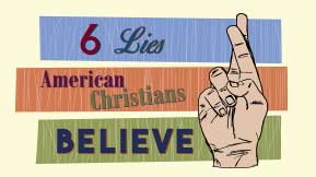 6 Lies American Christians Believe
